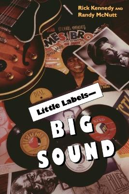 Little Labels-Big Sound Small Record Companies and the Rise of American Music by Rick Kennedy, Randy McNutt, Al Kooper