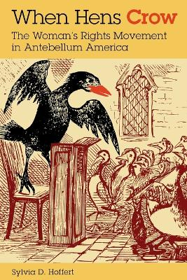 When Hens Crow The Woman's Rights Movement in Antebellum America by Sylvia D. Hoffert