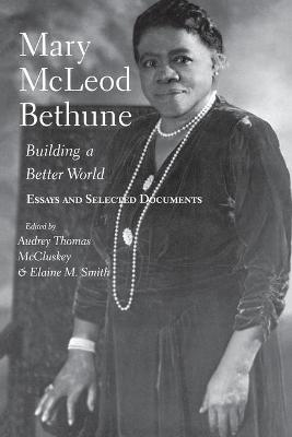 Mary McLeod Bethune Building a Better World, Essays and Selected Documents by Audrey Thomas McCluskey