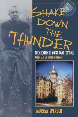 Shake Down the Thunder The Creation of Notre Dame Football With an updated preface by Murray A. Sperber