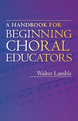 A Handbook for Beginning Choral Educators by Walter Lamble