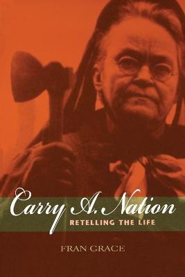 Carry A. Nation Retelling the Life by Fran Grace