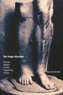 The Tragic Absolute German Idealism and the Languishing of God by David Farrell Krell