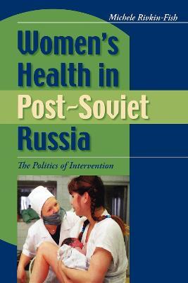 Women's Health in Post-Soviet Russia The Politics of Intervention by Michele Rivkin-Fish