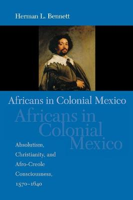 Africans in Colonial Mexico Absolutism, Christianity, and Afro-Creole Consciousness, 1570-1640 by Herman L. Bennett