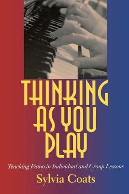 Thinking as You Play Teaching Piano in Individual and Group Lessons by Sylvia Coats