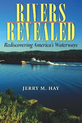Rivers Revealed Rediscovering America's Waterways by Jerry M. Hay