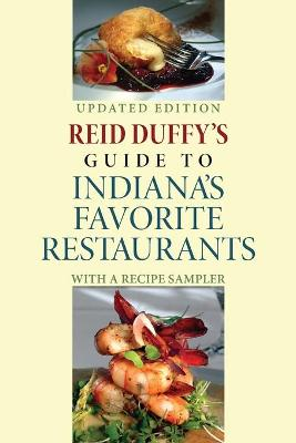 Reid Duffy's Guide to Indiana's Favorite Restaurants, Updated Edition With a Recipe Sampler by Reid Duffy