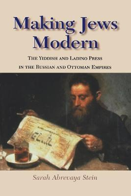 Making Jews Modern The Yiddish and Ladino Press in the Russian and Ottoman Empires by Sarah Abrevaya Stein