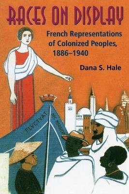 Races on Display French Representations of Colonized Peoples, 1886-1940 by Dana S. Hale
