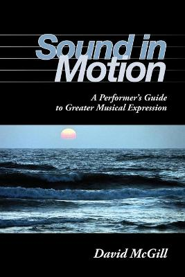 Sound in Motion A Performer's Guide to Greater Musical Expression by David McGill
