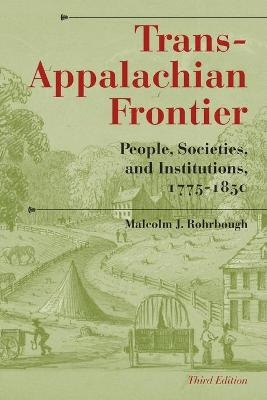 Trans-Appalachian Frontier, Third Edition People, Societies, and Institutions, 1775-1850 by Malcolm J. Rohrbough
