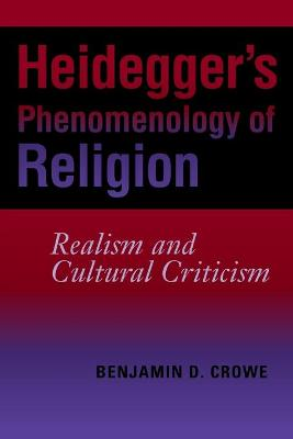 Heidegger's Phenomenology of Religion Realism and Cultural Criticism by Benjamin D. Crowe