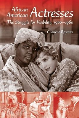 African American Actresses The Struggle for Visibility, 1900-1960 by Charlene B. Regester