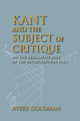 Kant and the Subject of Critique On the Regulative Role of the Psychological Idea by Dr. Avery Goldman