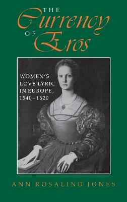 The Currency of Eros Women's Love Lyric in Europe, 1540-1620 by Professor Ann Rosalind Jones
