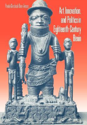 Art, Innovation, and Politics in Eighteenth-Century Benin by Paula G. Ben-Amos