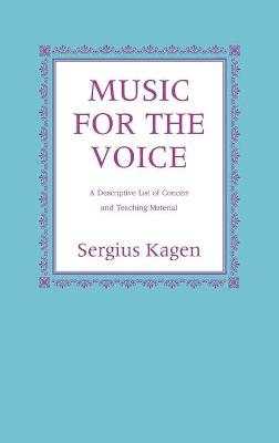 Music for the Voice, Revised Edition A Descriptive List of Concert and Teaching Material by Sergius Kagen