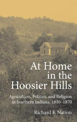 At Home in the Hoosier Hills Agriculture, Politics, and Religion in Southern Indiana, 1810-1870 by Richard F. Nation