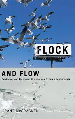 Flock and Flow Predicting and Managing Change in a Dynamic Marketplace by Grant David McCracken