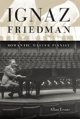 Ignaz Friedman Romantic Master Pianist by Allan Evans