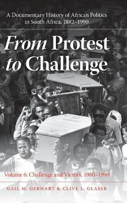 From Protest to Challenge, Volume 6 A Documentary History of African Politics in South Africa, 1882-1990, Challenge and Victory, 1980-1990 by Gail M. Gerhart, Clive L. Glaser