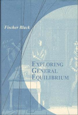 Exploring General Equilibrium by Fischer Black, Edward L. Glaeser