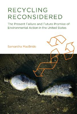 Recycling Reconsidered The Present Failure and Future Promise of Environmental Action in the United States by Samantha MacBride
