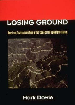Losing Ground American Environmentalism at the Close of the Twentieth Century by Mark Dowie