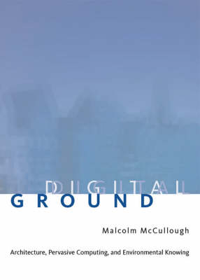 Digital Ground Architecture, Pervasive Computing, and Environmental Knowing by Malcolm (University of Michigan) McCullough