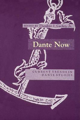 Dante Now Current Trends in Dante Studies by Theodore J. Cachey