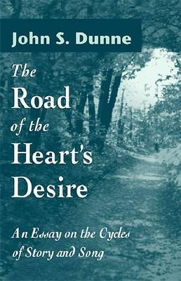 The Road of the Heart's Desire An Essay on the Cycles of Story and Song by John S. Dunne