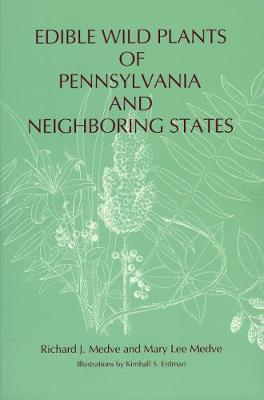 Edible Wild Plants of Pennsylvania and Neighboring States by Richard J. Medve, Mary Lee Medve