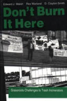 Don't Burn it Here Grassroots Challenges to Trash Incinerators by Ed Walsh, Rex Warland, Douglas Clayton Smith