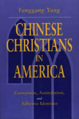 Chinese Christians in America Conversion, Assimilation, and Adhesive Identities by Fenggang Yang