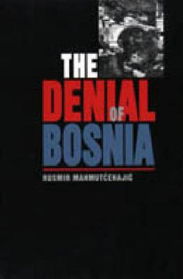 The Denial of Bosnia by Rusmir Mahmutcehajic, Ivo Banac