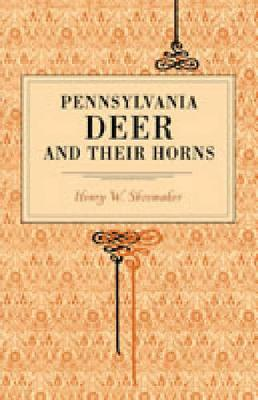 Pennsylvania Deer and Their Horns by Henry W. Shoemaker