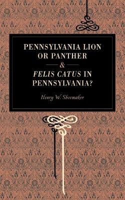 Pennsylvania Lion or Panther & Felis Catus in Pennsylvania? by Henry W. Shoemaker
