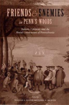 Friends and Enemies in Penn's Woods Indians, Colonists, and the Racial Construction of Pennsylvania by William A. Pencak
