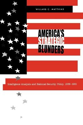 America's Strategic Blunders Intelligence Analysis and National Security Policy, 1936-1991 by Willard C. Matthias