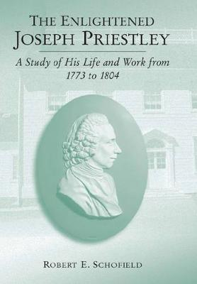 The Enlightened Joseph Priestley A Study of His Life and Work from 1773 to 1804 by Robert E. Schofield
