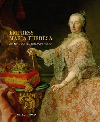 Empress Maria Theresa and the Politics of Habsburg Imperial Art by Assoc. Prof. Michael E. Yonan