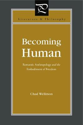Becoming Human Romantic Anthropology and the Embodiment of Freedom by Chad Wellmon