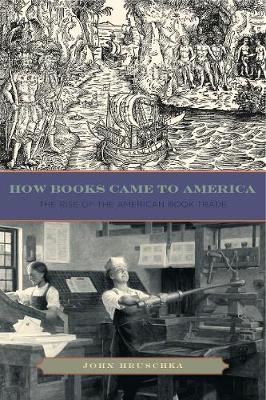 How Books Came to America The Rise of the American Book Trade by John Hruschka