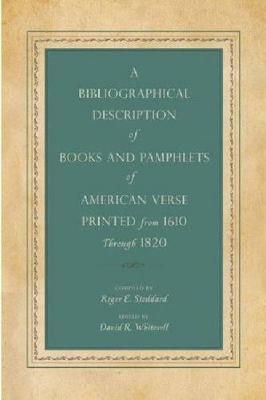 A Bibliographical Description of Books and Pamphlets of American Verse Printed from 1610 Through 1820 by Roger E. Stoddard
