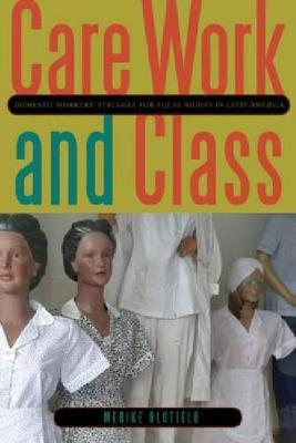 Care Work and Class Domestic Workers' Struggle for Equal Rights in Latin America by Merike Blofield