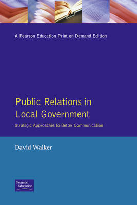 Public Relations in Local Government Strategic Approaches to Better Communications by David Walker