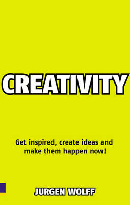 Creativity Now Get inspired, create ideas and make them happen now! by Jurgen Wolff