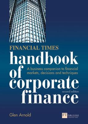 Financial Times Handbook of Corporate Finance A Business Companion to Financial Markets, Decisions and Techniques by Glen Arnold