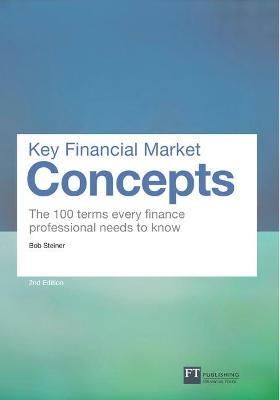 Key Financial Market Concepts The 100 terms every finance professional needs to know by Bob Steiner